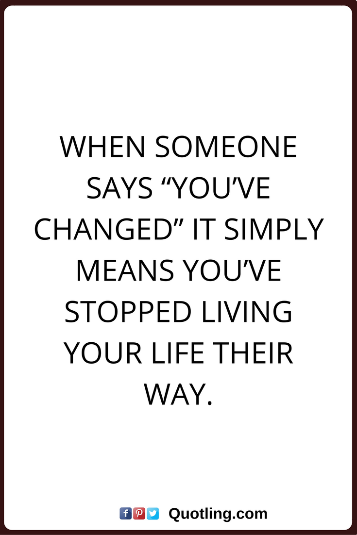 change quotes when someone says you ve changed it simply means you