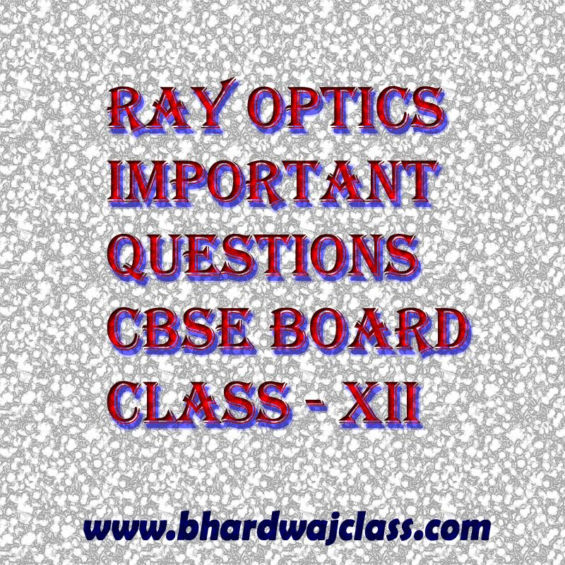 CBSE CLASS 12 PHYSICS RAY OPTICS - IMPORTANT QUESTIONS FOR