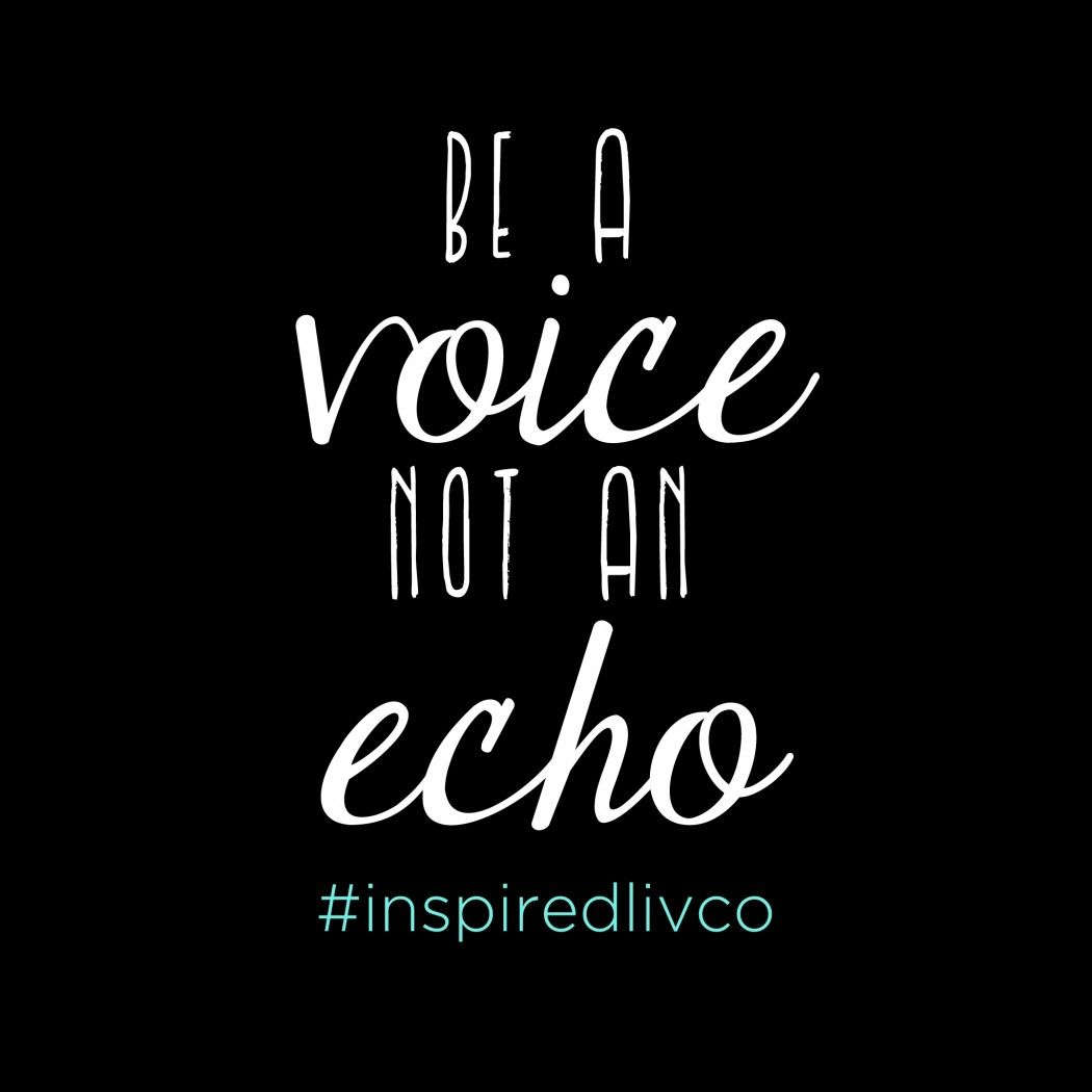 Be a voice, not an echo. - The Inspired Living Co