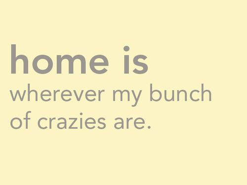 Home is where my bunch of crazies are :) #family quote