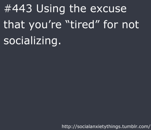 But the thought of socializing does make me tired some times