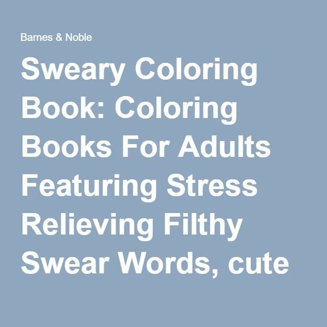Sweary Coloring Book Coloring Books For Adults Featuring Stress Relieving Filthy Swear Words Sweary Coloring Book Swear Word Coloring Book Words Coloring Book