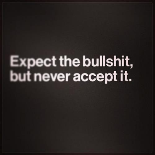 Expect the #bullshit, but never accept it.