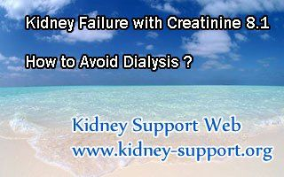 Kidney failure with creatinine 8.1 how to avoid dialysis ? To be frankly, dialysis is one of the effective treatment of kidney failure, but it will bring some side-effects during relieving the symptoms. Moreover, it cannot solve the kidney disease, so patients have to rely on it all the rest of their life.