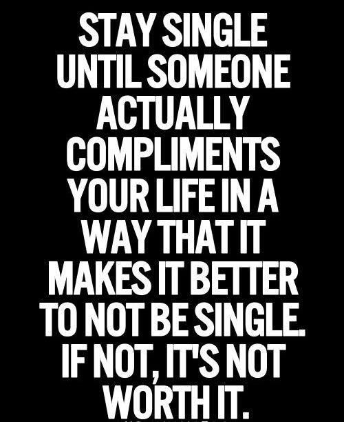 Stay single until someone actually compliments your life in a way that it  makes it better to not be single. If not, it's not worth it. So so true.
