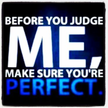 #Before you judge me, make sure you're perfect. #beforeyoujudgeme
