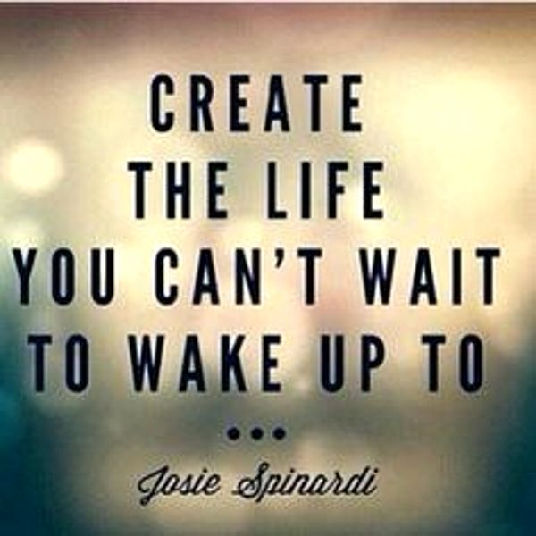 Create the life you can't wait to wake up to Quotes