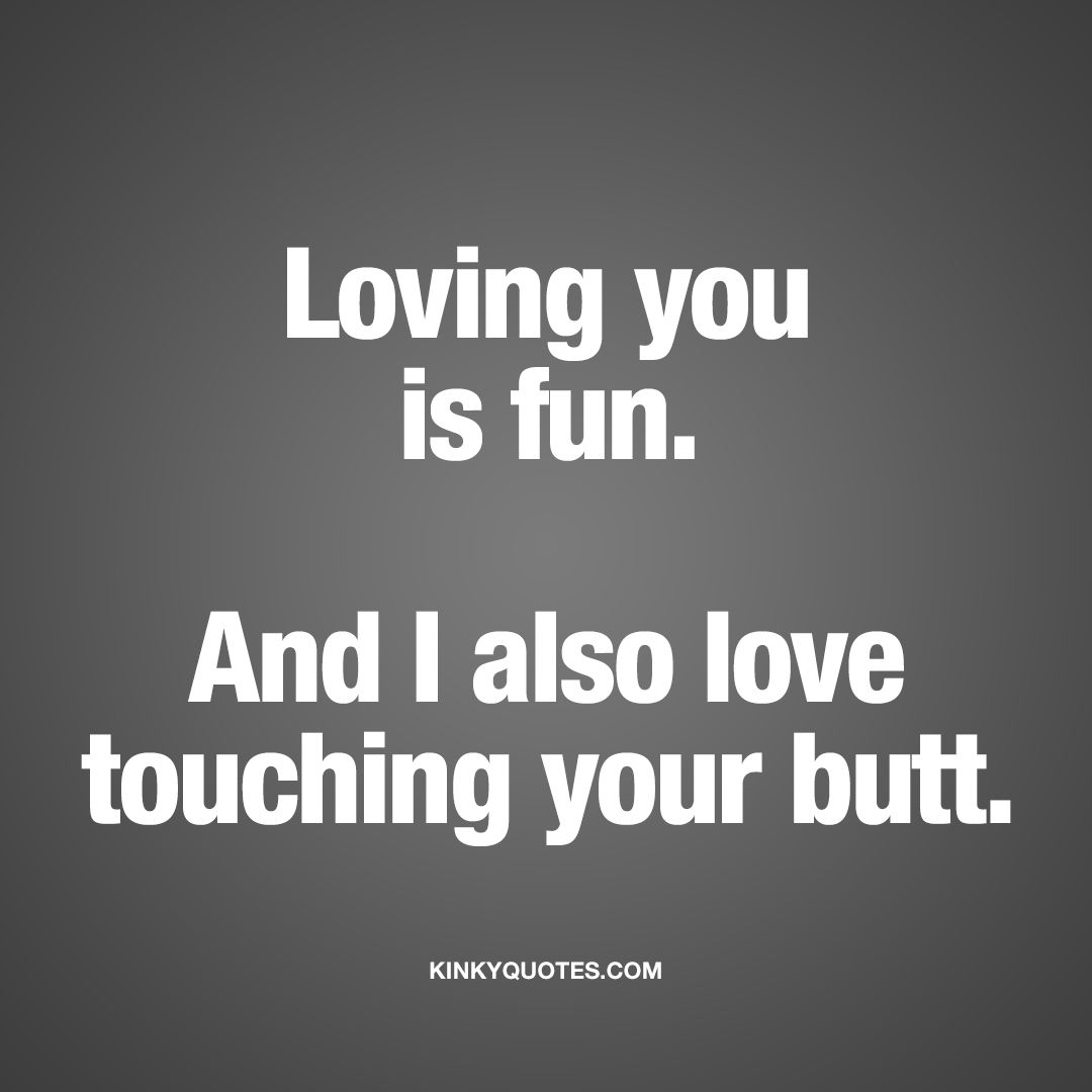 """Naughty Wife Quotes Loving You Is Funand I Also Love Touching Your Butt.""""  When You"""