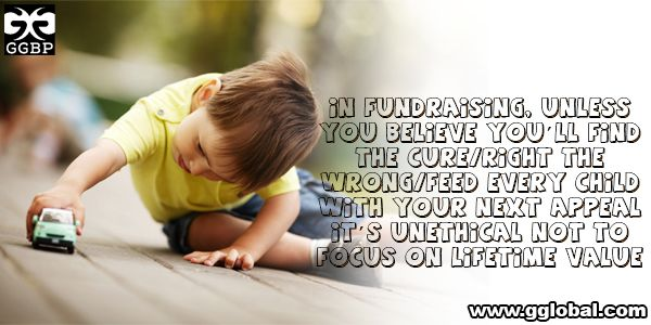 In fundraising, unless you believe you'll find the cure/right the wrong/feed every child with your next appeal it's unethical not to focus on lifetime value. Visit Here:  http://www.gglobal.com