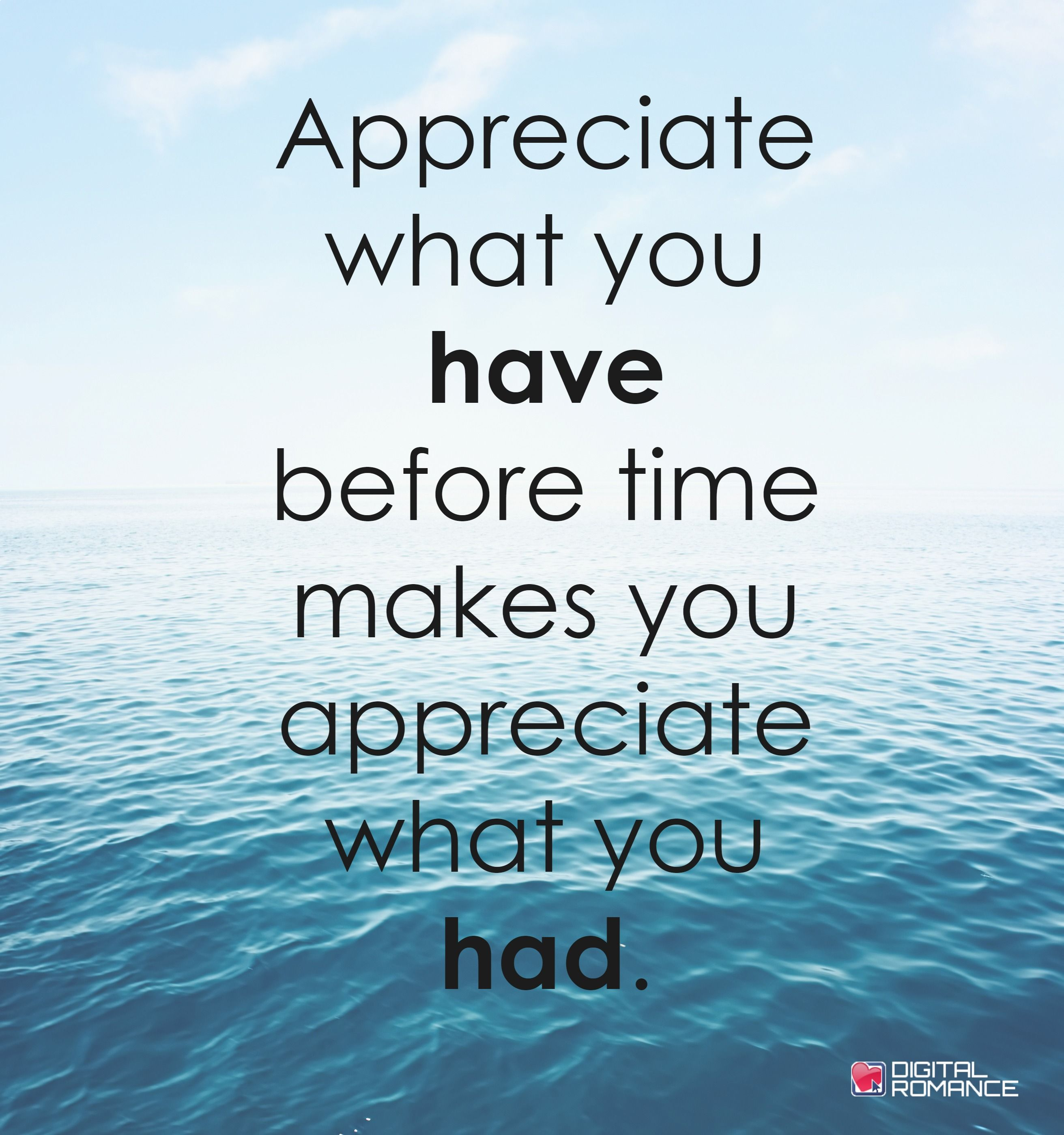 Appreciate What You Have Before Time Makes You Appreciate What You Had Lovequotes Lifequotes In Appreciate Life Quotes Appreciate What You Have True Quotes