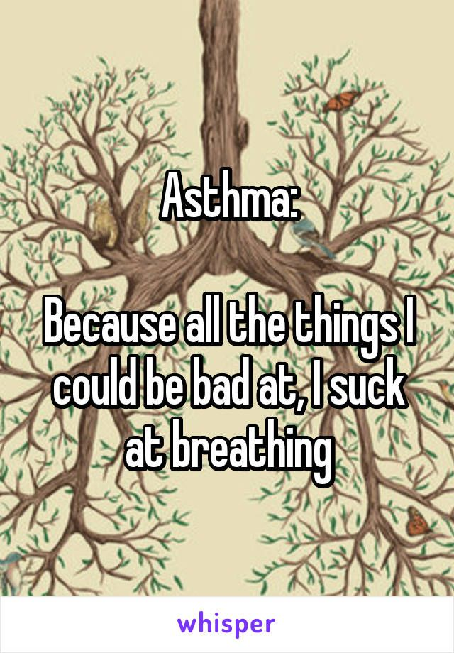 Asthma:  Because all the things I could be bad at, I suck at breathing