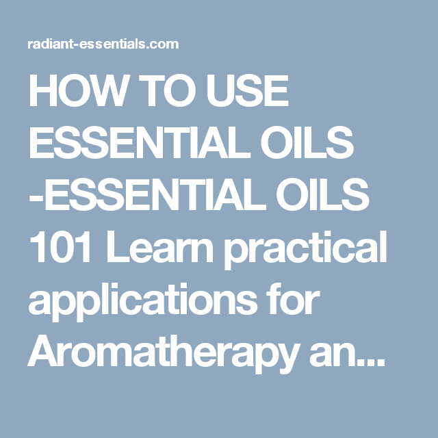 HOW TO USE ESSENTIAL OILS -ESSENTIAL OILS 101     Learn practical applications for Aromatherapy and use of essential oils  If you like essential oils but are unaware of how to use them don't be intimidated or scared away because it's pretty easy once you learn a few basic guidelines.