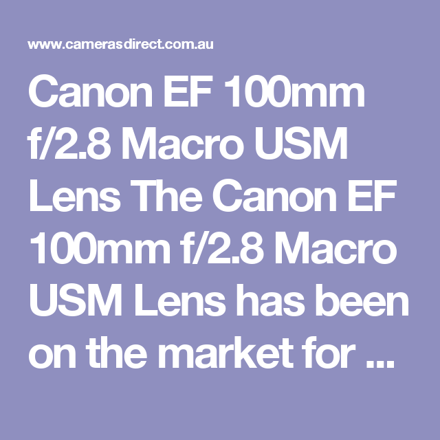 Canon EF 100mm f/2.8 Macro USM Lens The Canon EF 100mm f/2.8 Macro USM Lens has been on the market for well over a decade and has served both Macro photographers and Canon portrait photographers well.  When Canon announced the Canon 100mm L Macro, the Canon EF 100mm f/2.8 Macro USM Lens faded a bit and I guess for good reason but the price of the 100mm with the L series bells and whistles will still serve you well with sharp images and beautiful bokeh.  The Canon 100mm Macro is without a…