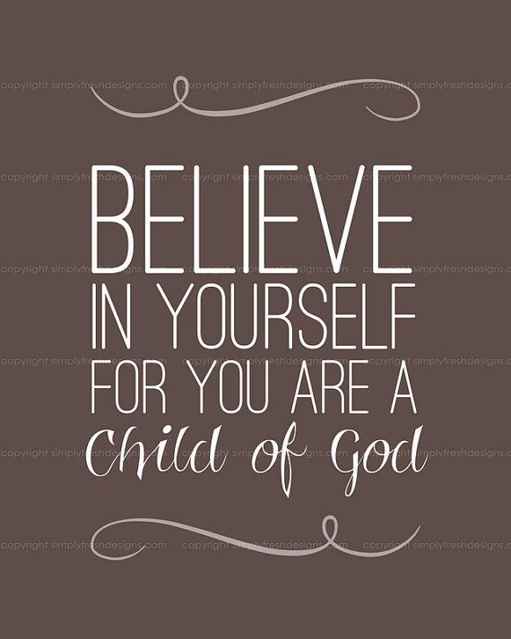 Believe In Yourself For You Are A Child Of God I Am A Child Of God
