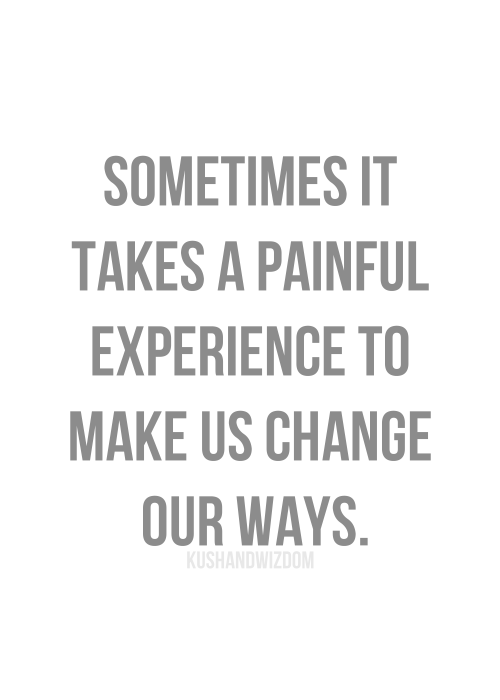 Sometime it takes a painful experiance to make us change our ways.