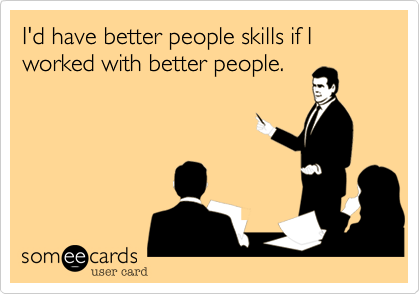 Funny Workplace Ecard Id Have Better People Skills If I Worked With Better People