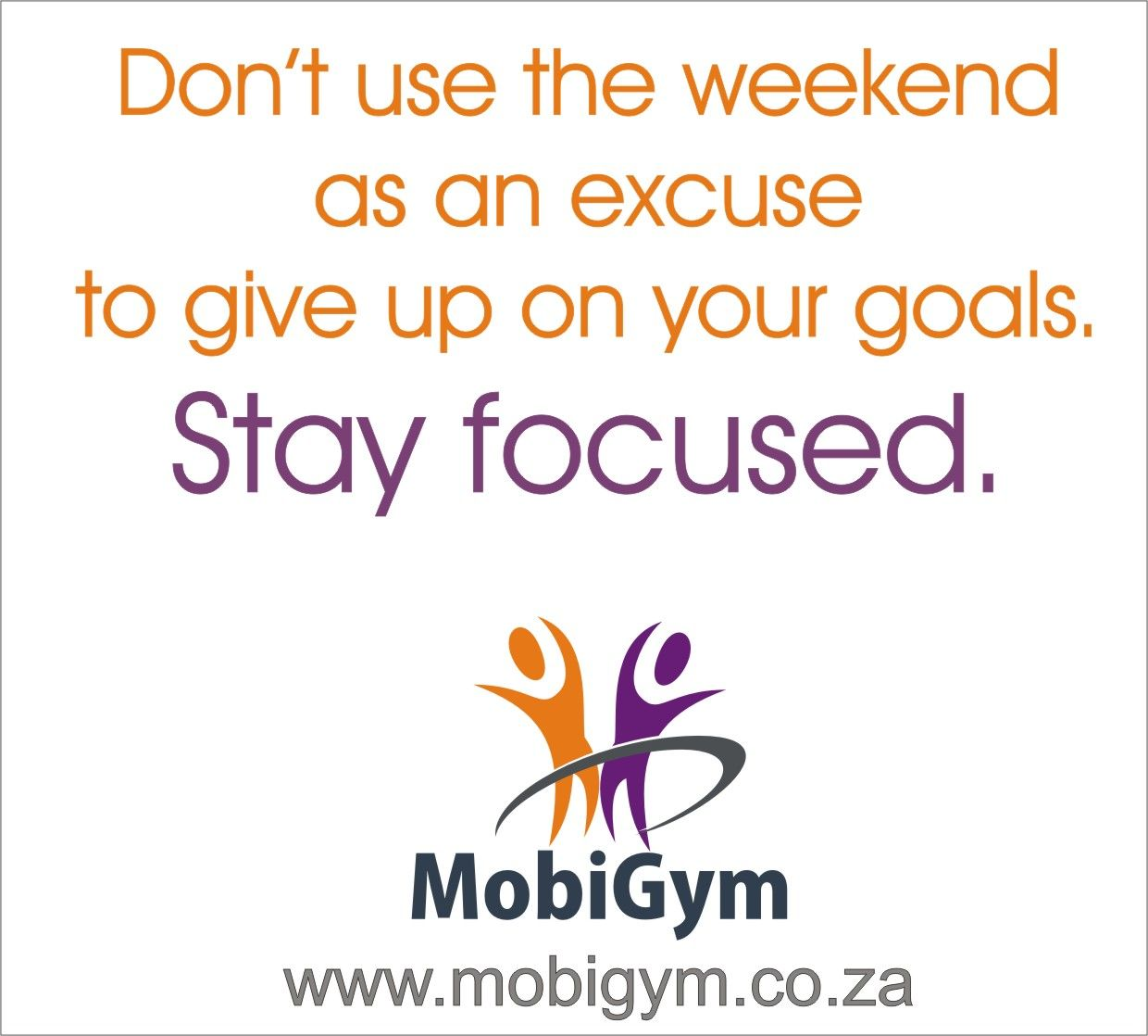 Stay focused on your goals. The weekend is no excuse to