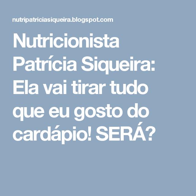 Nutricionista Patrícia Siqueira: Ela vai tirar tudo que eu gosto do cardápio! SERÁ?
