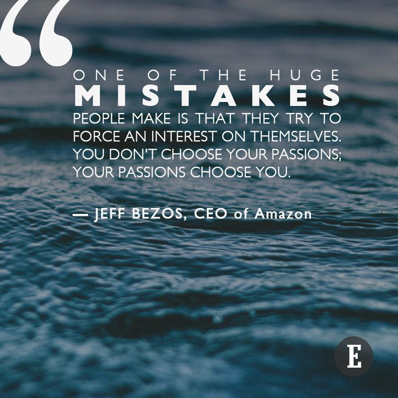 """""""One of the huge mistakes people make is that they try to force an interest on themselves. You don't choose your passions; your passions choose you."""" --Jeff Bezos, CEO of Amazon"""