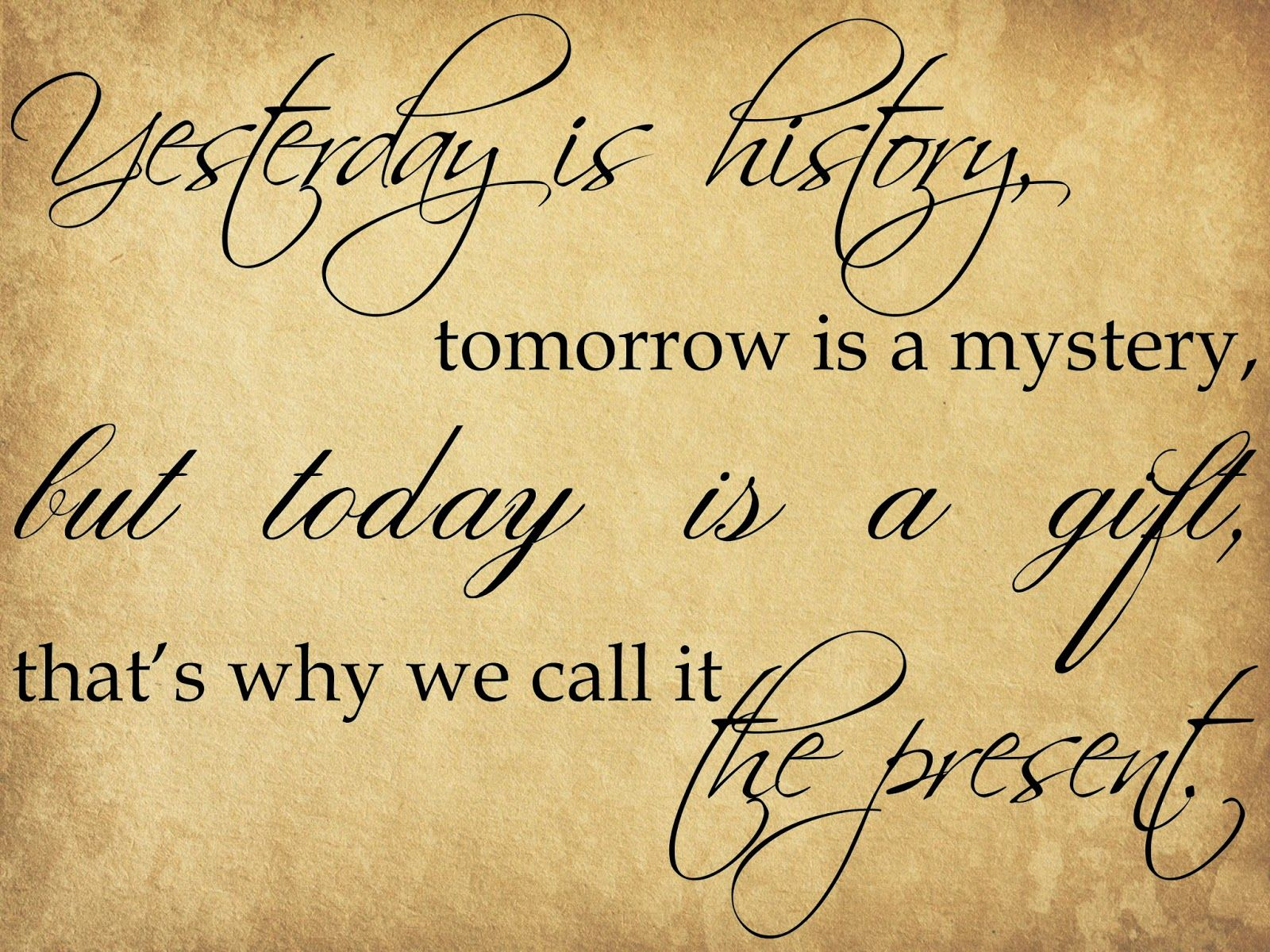 Yesterday Is History, Tomorrow Is A Mystery, But Today Is