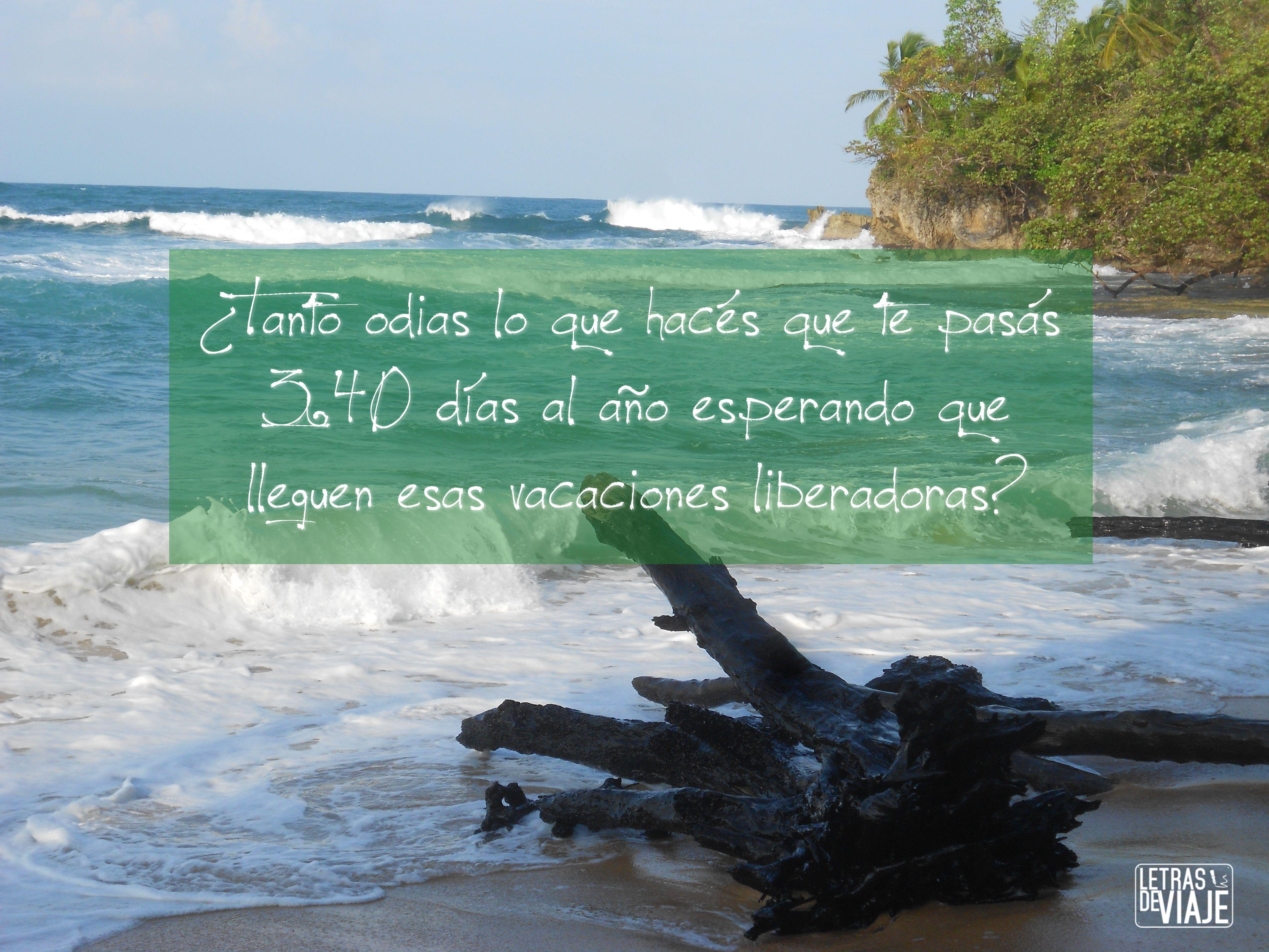 ¿Tanto odias lo que hace que te pasas 340 días al año esperando que lleguen esas vacaciones liberadoras? www.letrasdeviaje.com