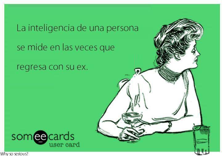 La inteligencia de una persona se mide en las veces que regresa con su ex. Someecards