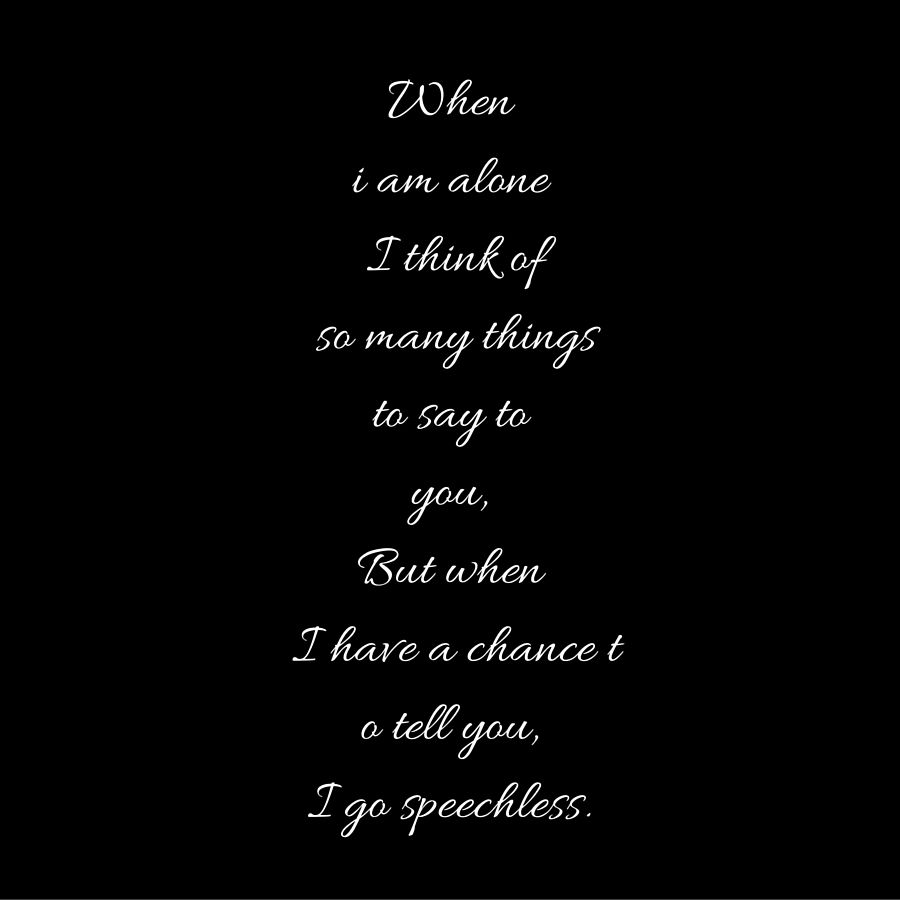 When I Am Alone I Think Of So Many Things To Say To You But When I Have A Chance To Tell You I Go Speechless Quotey Told You So Feeling