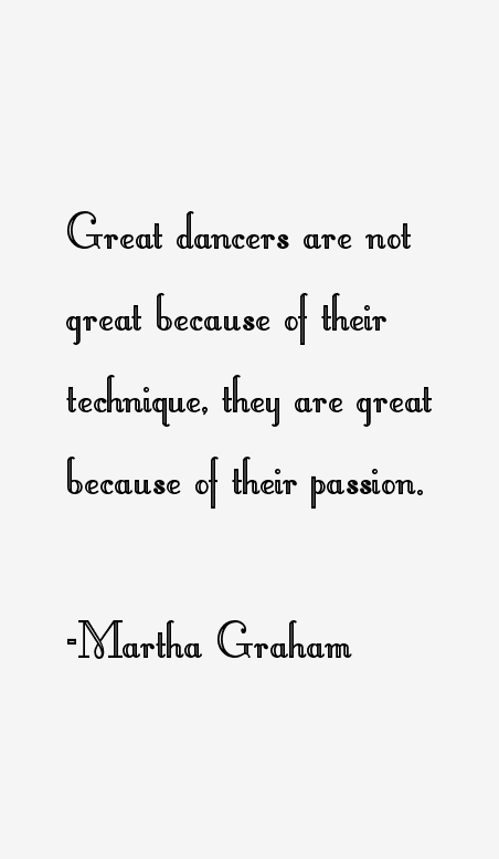 Martha Graham Is A Perfect Example Of Somebody Who Worked Hard And It Paid Off She Is Truly And Inspiration Dance Quotes Dance Quotes Dancers Dancer Quotes