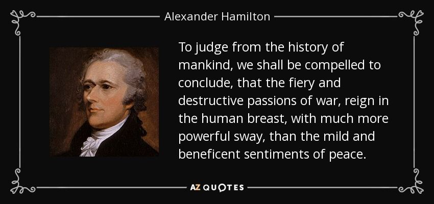 To Judge From The History Of Mankind We Shall Be Compelled To Conclude That The Fiery And Destruc Hamilton Quotes Alexander Hamilton Alexander Hamilton Quote