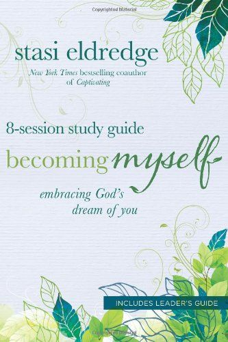Becoming Myself 8 Session Study Guide Embracing God S Dream Of You By Stasi Eldredge Study Guide Bible Study Free Christian Books