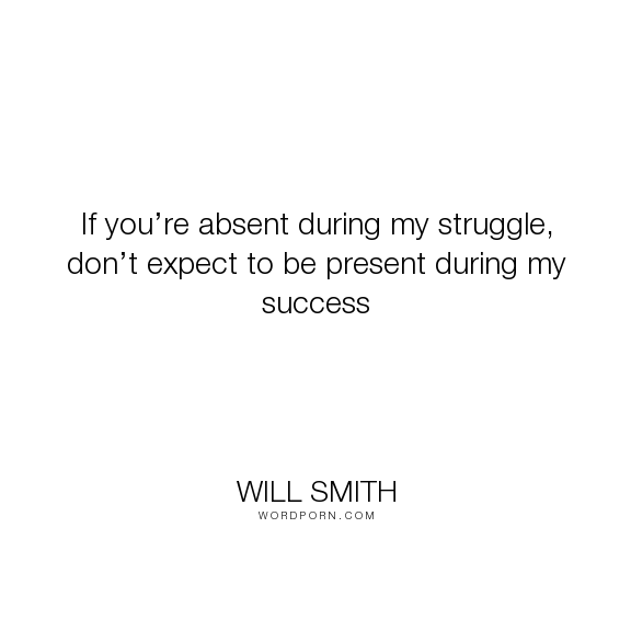 """Will Smith - """"If you�re absent during my struggle, don�t expect to be present during my success..."""". success"""