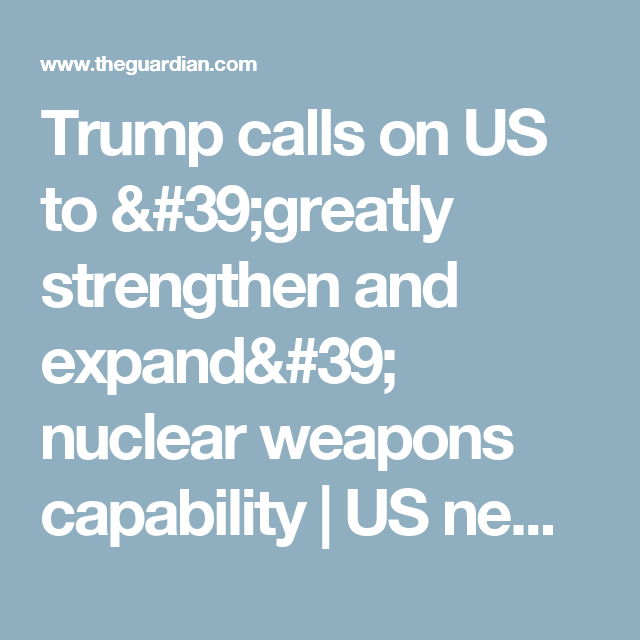 Trump calls on US to 'greatly strengthen and expand' nuclear weapons capability | US news | The Guardian