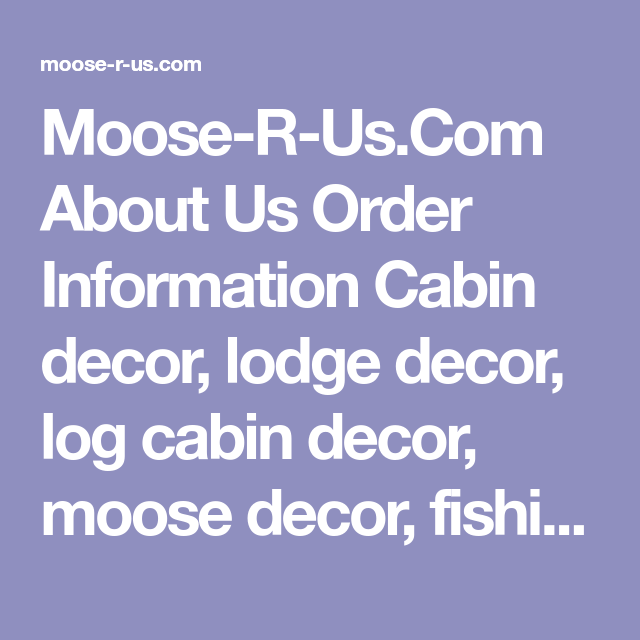 Moose R Us Com About Order Information Cabin Decor Lodge