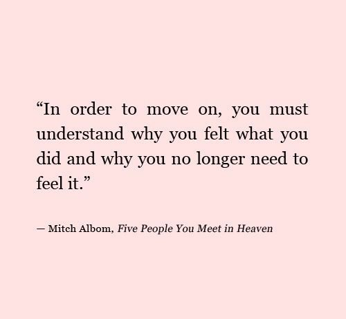 in order to move on, you must understand why you felt what you did and why you no longer need to feel it, mitch albom