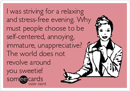 I Was Striving For A Relaxing And Stress Free Evening Why Must People Choose To Be Self Centered Annoying Immature Unappreciative The World Does Not Revolv My Children Quotes My Life Quotes Memes