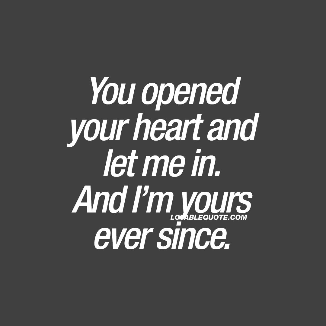 You opened your heart and let me in. And I'm yours ever since. ❤️ When that special someone in your life finally opened his or her heart and let you in. And how you loved ever since. Opening up your heart and letting someone love you.. Is amazing. ❤️ www.lovablequote.com for all our quotes about love and relationships!