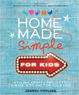 Home Made Simple for Kids: 100 simple, stylish projects to make with and for your kids: Amazon.co.uk: Joanna Gosling: Books