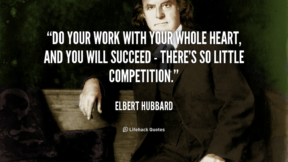 Do your work with your whole heart, and you will succeed - there's so little competition. - Elbert Hubbard at Lifehack QuotesMore great quotes at http://quotes.lifehack.org/by-author/elbert-hubbard/