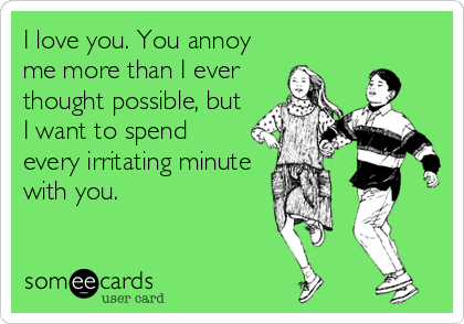 I Love You You Annoy Me More Than I Ever Thought Possible But I Want To Spend Every Irritating Minute With You Ecards Funny Friendship Humor Funny Quotes