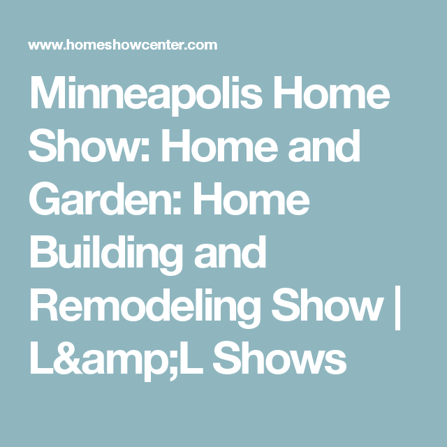 Minneapolis Home Show: Home And Garden: Home Building And Remodeling Show |  Lu0026L Shows