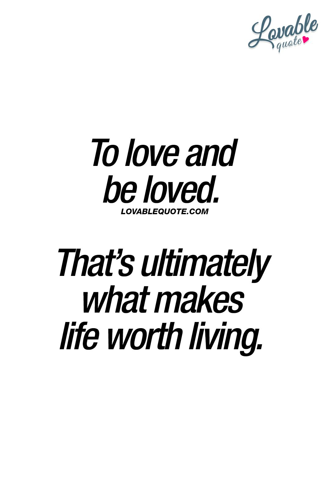To Love And Be Loved That S Ultimately What Makes Life Worth Living Like And Save This Quote If You Agree Www Quotes Clever Quotes Manifestation Quotes