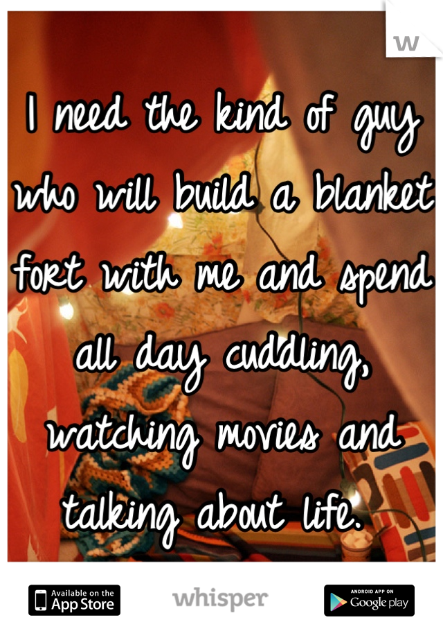 I need the kind of guy who will build a blanket fort with me and spend all day cuddling, watching movies and talking about life.