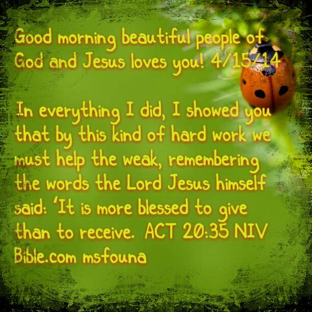 """Good morning beautiful people of God and Jesus loves you! 4/15/14  """"In everything I did, I showed you that by this kind of hard work we must help the weak, remembering the words the Lord Jesus himself said: 'It is more blessed to give than to receive.'"""" ACT 20:35 NIV Bible.com @msfouna"""