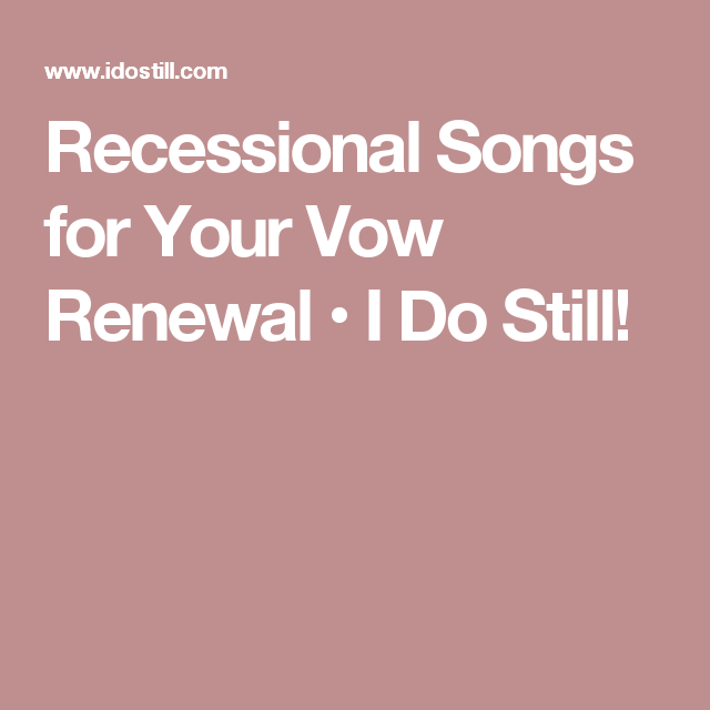 Recessional songs for your vow renewal i do still my