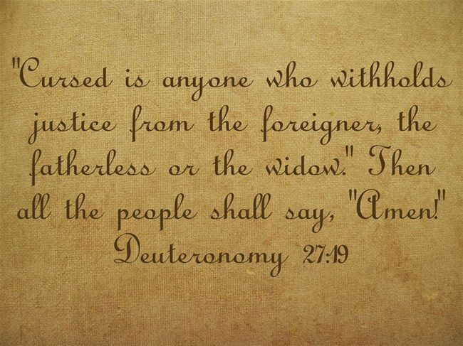 Cursed is anyone who withholds justice from the foreigner, the fatherless or the widow. Then all the people shall say, Amen! Deuteronomy 27:19