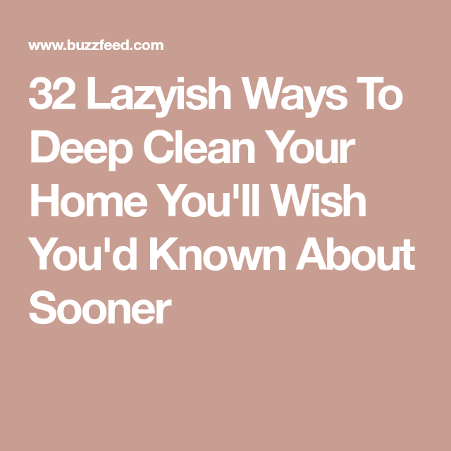 32 Lazyish Ways To Deep Clean Your Home You'll Wish You'd Known About Sooner