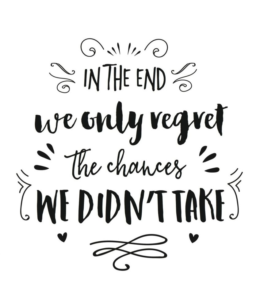 In the end we only regret the chances we didn't take.