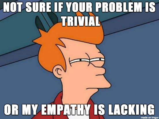 Not sure if your problem is trivial    or my empathy is lacking