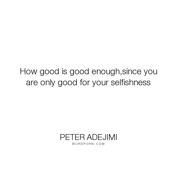"""Peter Adejimi - """"How good is good enough,since you are only good for your selfishness"""". life, individuality, selfishness"""