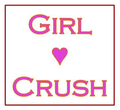 It's Girl Crush time!!!!